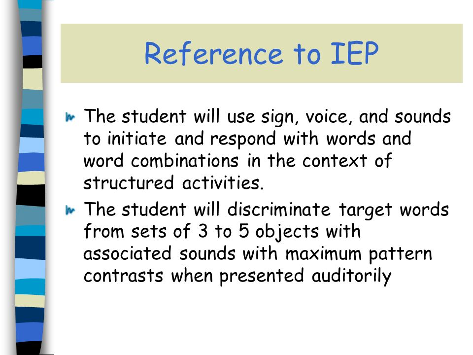 Reference to IEP The student will use sign, voice, and sounds to initiate and respond with words and word combinations in the context of structured activities.
