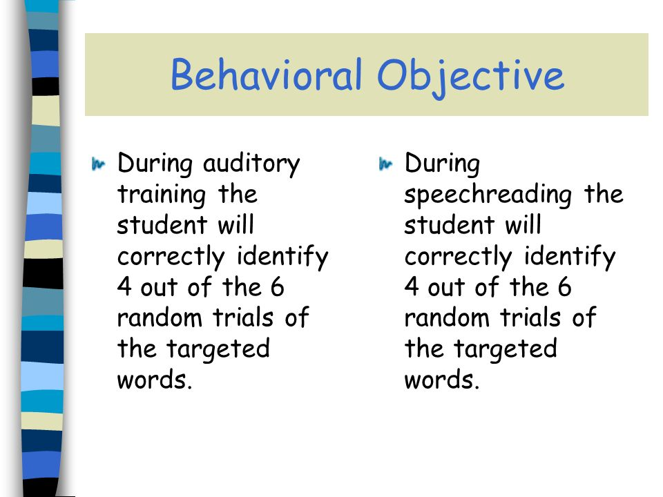 Behavioral Objective During auditory training the student will correctly identify 4 out of the 6 random trials of the targeted words.