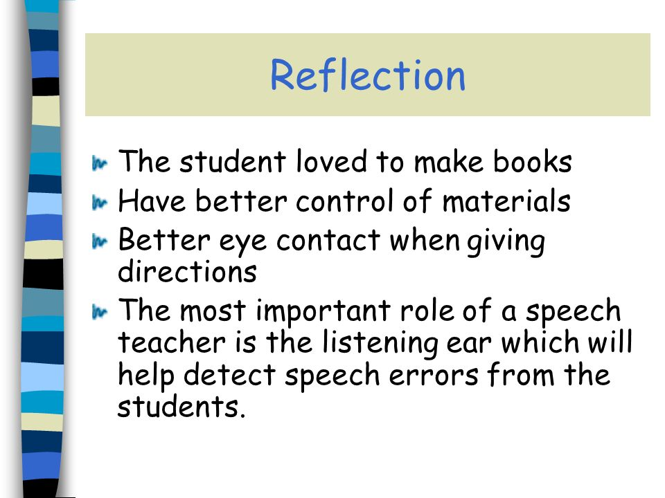 Reflection The student loved to make books Have better control of materials Better eye contact when giving directions The most important role of a speech teacher is the listening ear which will help detect speech errors from the students.