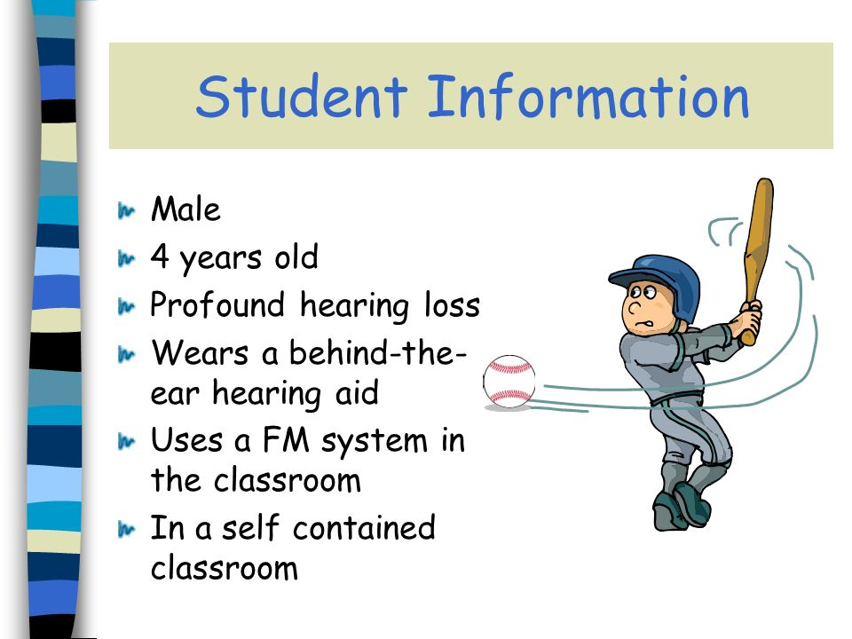Student Information Male 4 years old Profound hearing loss Wears a behind-the- ear hearing aid Uses a FM system in the classroom In a self contained classroom