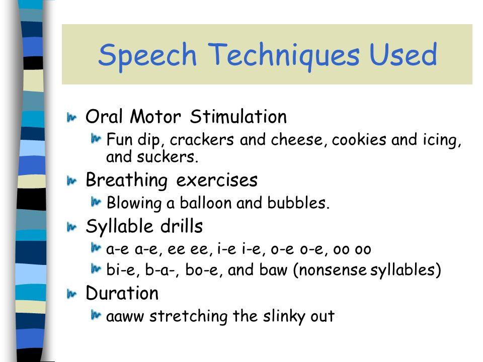 Speech Techniques Used Oral Motor Stimulation Fun dip, crackers and cheese, cookies and icing, and suckers.