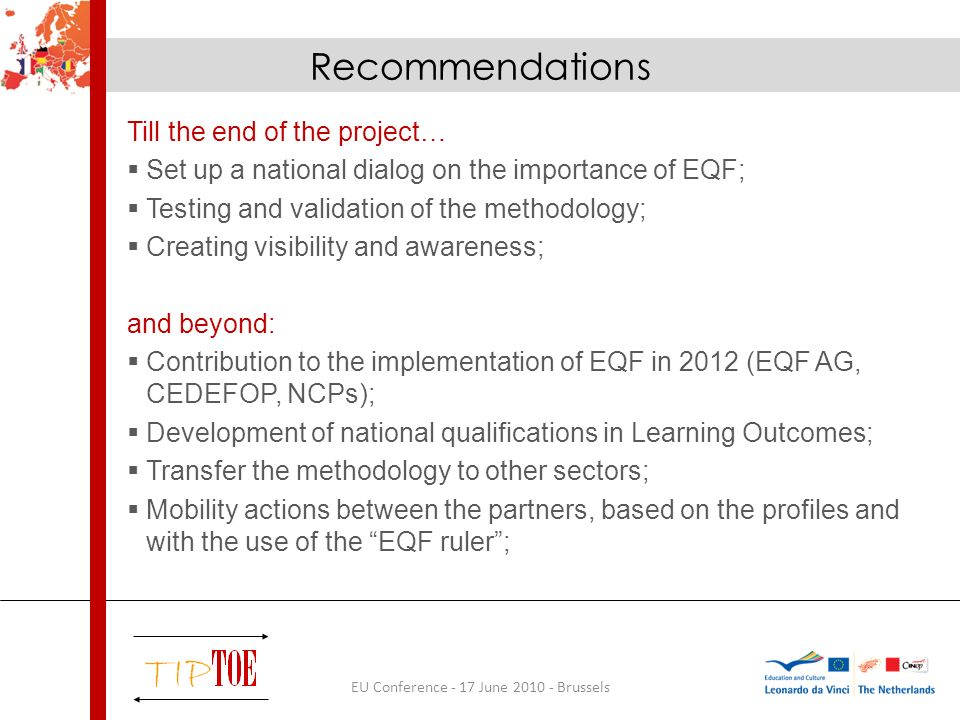 Recommendations Till the end of the project… Set up a national dialog on the importance of EQF; Testing and validation of the methodology; Creating visibility and awareness; and beyond: Contribution to the implementation of EQF in 2012 (EQF AG, CEDEFOP, NCPs); Development of national qualifications in Learning Outcomes; Transfer the methodology to other sectors; Mobility actions between the partners, based on the profiles and with the use of the EQF ruler; EU Conference - 17 June 2010 - Brussels
