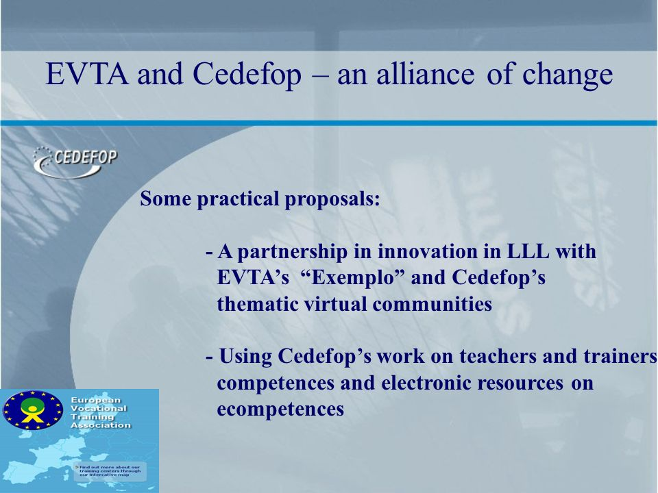 Some practical proposals: - A partnership in innovation in LLL with EVTAs Exemplo and Cedefops thematic virtual communities - Using Cedefops work on teachers and trainers competences and electronic resources on ecompetences EVTA and Cedefop – an alliance of change