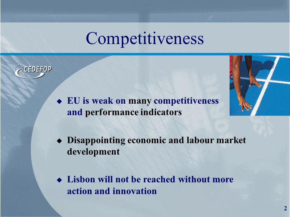 2 Competitiveness u EU is weak on many competitiveness and performance indicators u Disappointing economic and labour market development u Lisbon will not be reached without more action and innovation