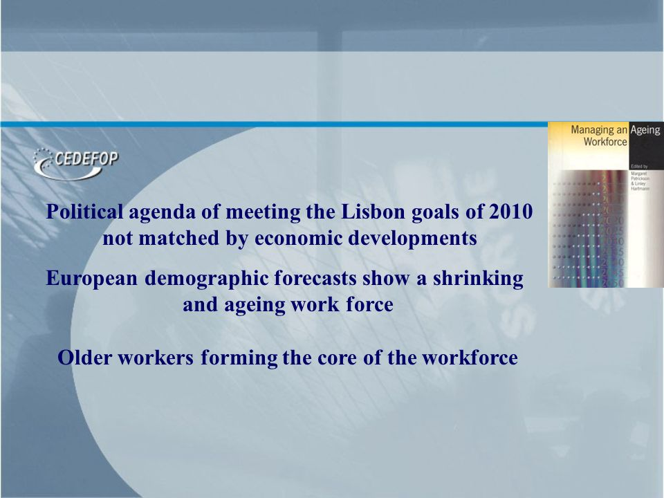 Political agenda of meeting the Lisbon goals of 2010 not matched by economic developments European demographic forecasts show a shrinking and ageing work force Older workers forming the core of the workforce