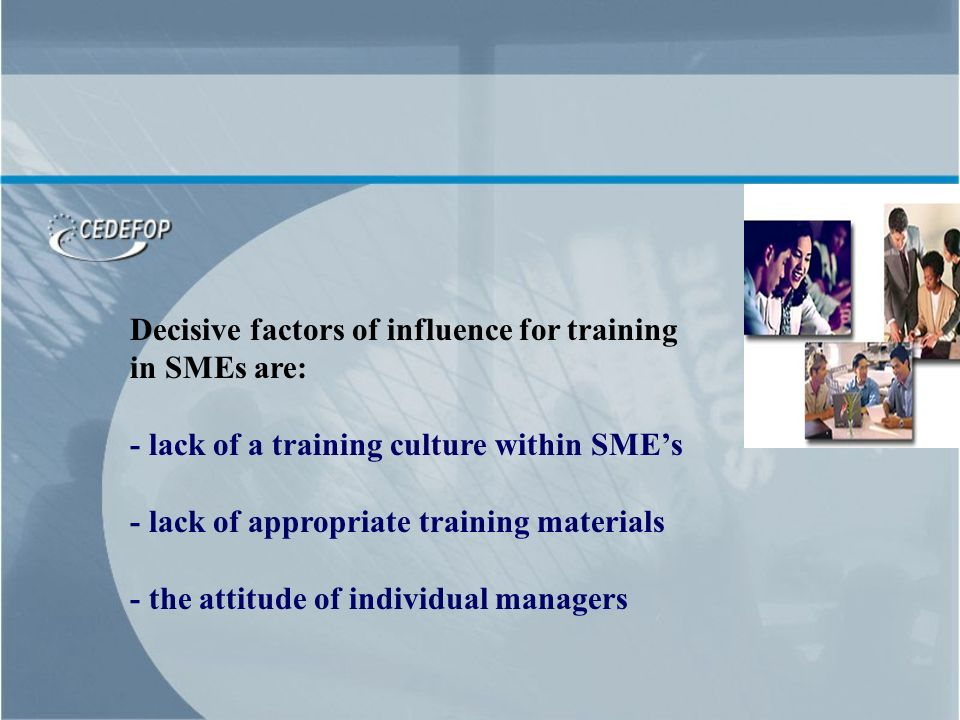 Decisive factors of influence for training in SMEs are: - lack of a training culture within SMEs - lack of appropriate training materials - the attitude of individual managers