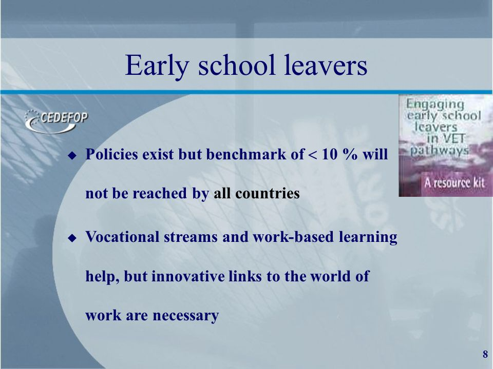 8 Early school leavers u Policies exist but benchmark of 10 % will not be reached by all countries u Vocational streams and work-based learning help, but innovative links to the world of work are necessary