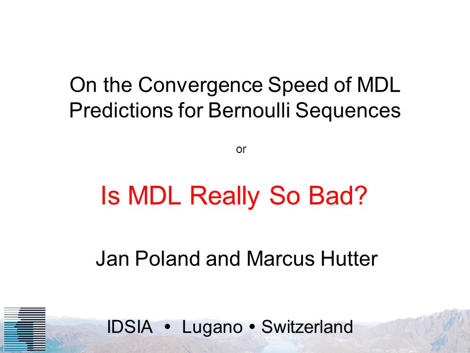 IDSIA Lugano Switzerland On the Convergence Speed of MDL Predictions for Bernoulli Sequences Jan Poland and Marcus Hutter Is MDL Really So Bad.