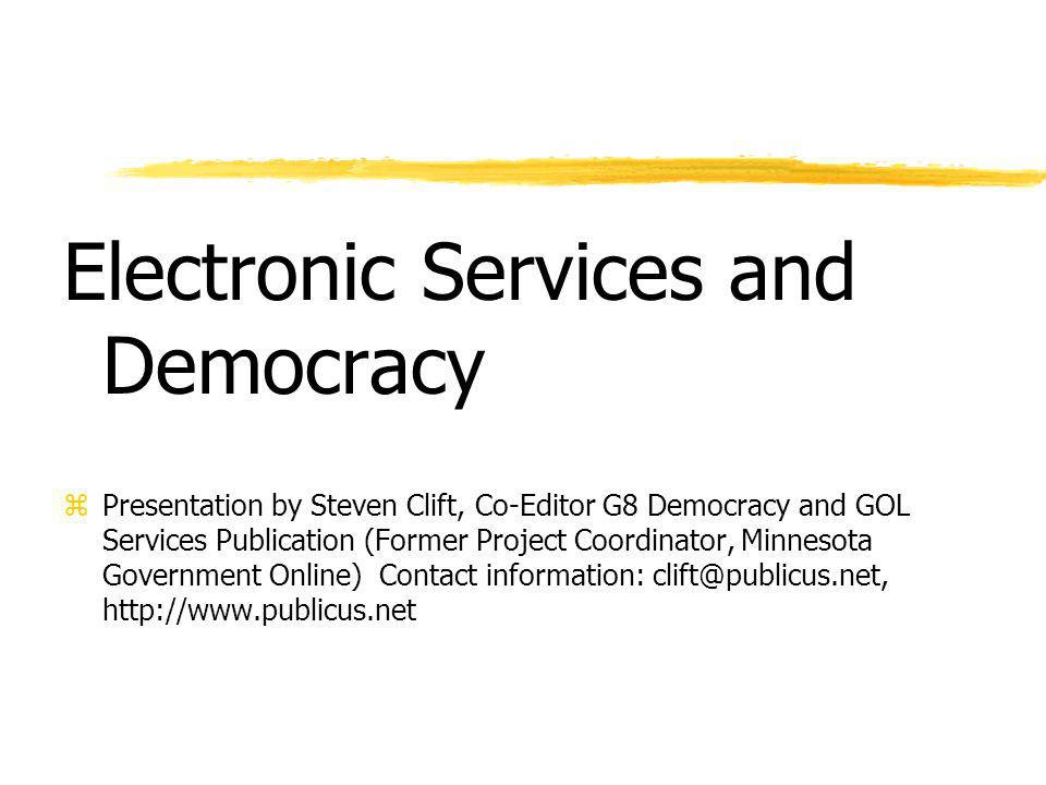 Electronic Services and Democracy zPresentation by Steven Clift, Co-Editor G8 Democracy and GOL Services Publication (Former Project Coordinator, Minnesota Government Online) Contact information: clift@publicus.net, http://www.publicus.net