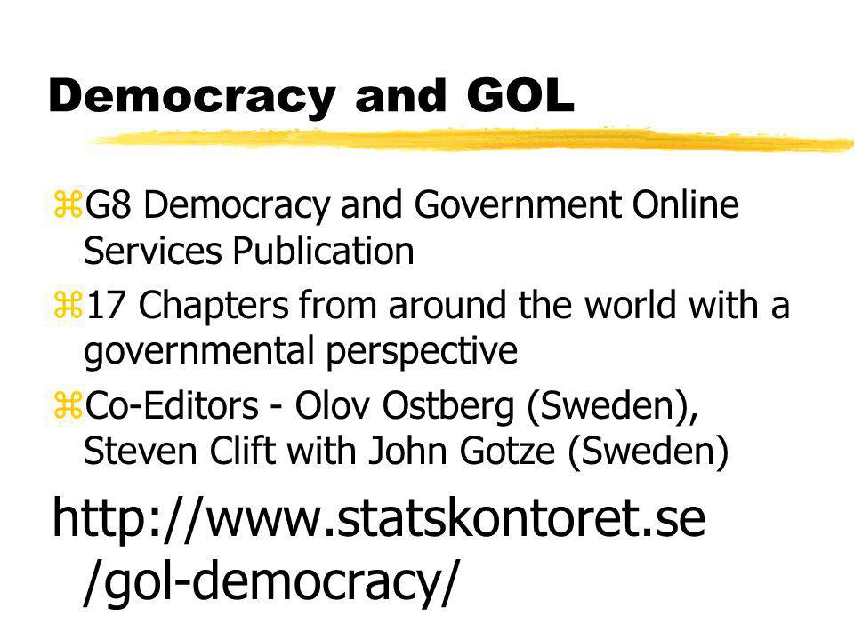 Democracy and GOL zG8 Democracy and Government Online Services Publication z17 Chapters from around the world with a governmental perspective zCo-Editors - Olov Ostberg (Sweden), Steven Clift with John Gotze (Sweden) http://www.statskontoret.se /gol-democracy/