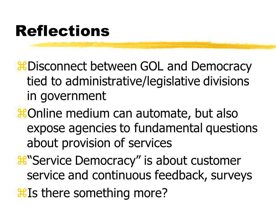 Reflections zDisconnect between GOL and Democracy tied to administrative/legislative divisions in government zOnline medium can automate, but also expose agencies to fundamental questions about provision of services zService Democracy is about customer service and continuous feedback, surveys zIs there something more