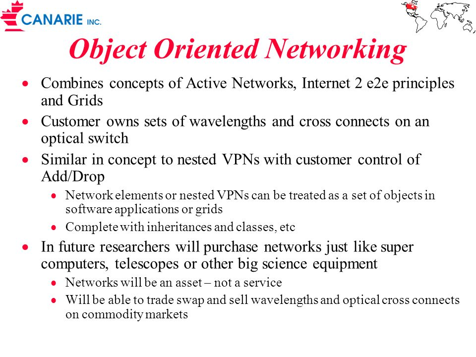 Object Oriented Networking Combines concepts of Active Networks, Internet 2 e2e principles and Grids Customer owns sets of wavelengths and cross connects on an optical switch Similar in concept to nested VPNs with customer control of Add/Drop Network elements or nested VPNs can be treated as a set of objects in software applications or grids Complete with inheritances and classes, etc In future researchers will purchase networks just like super computers, telescopes or other big science equipment Networks will be an asset – not a service Will be able to trade swap and sell wavelengths and optical cross connects on commodity markets