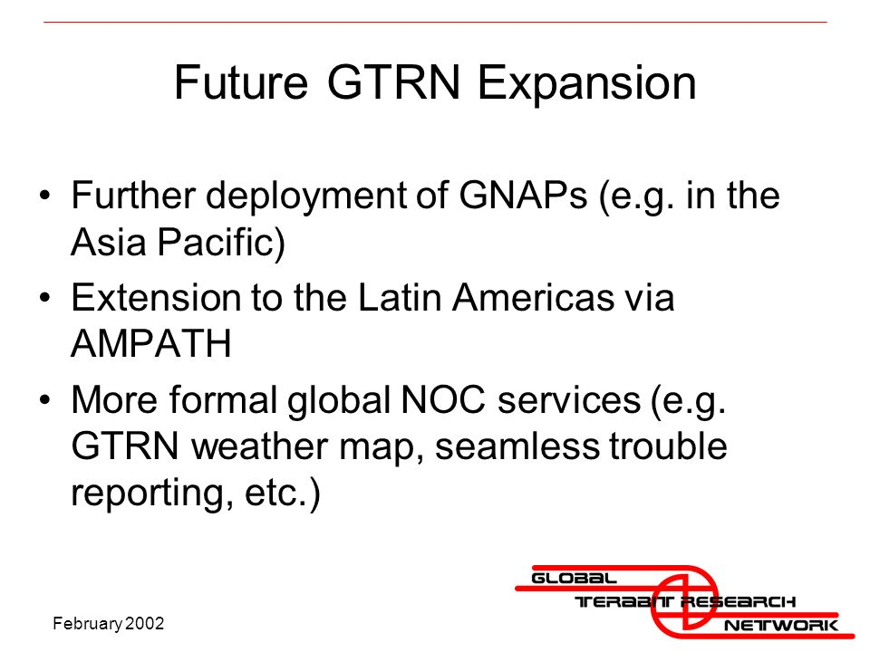 February 2002 Future GTRN Expansion Further deployment of GNAPs (e.g.