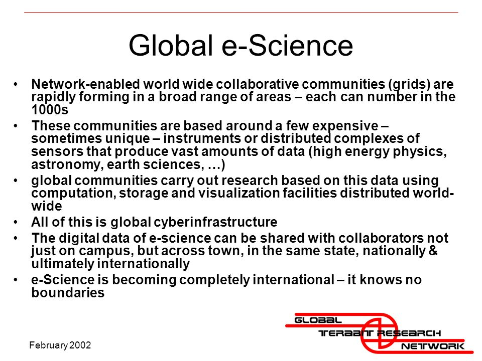 February 2002 Global e-Science Network-enabled world wide collaborative communities (grids) are rapidly forming in a broad range of areas – each can number in the 1000s These communities are based around a few expensive – sometimes unique – instruments or distributed complexes of sensors that produce vast amounts of data (high energy physics, astronomy, earth sciences, …) global communities carry out research based on this data using computation, storage and visualization facilities distributed world- wide All of this is global cyberinfrastructure The digital data of e-science can be shared with collaborators not just on campus, but across town, in the same state, nationally & ultimately internationally e-Science is becoming completely international – it knows no boundaries