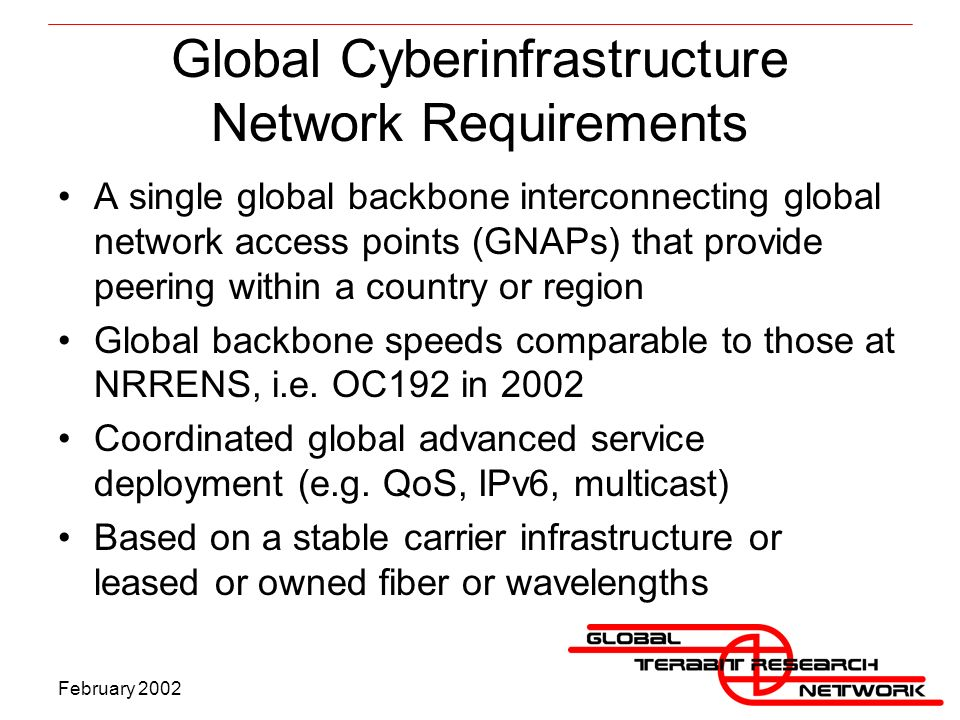 February 2002 Global Cyberinfrastructure Network Requirements A single global backbone interconnecting global network access points (GNAPs) that provide peering within a country or region Global backbone speeds comparable to those at NRRENS, i.e.