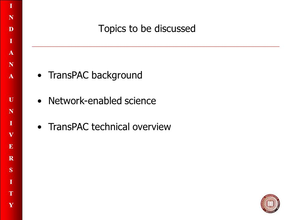 INDIANAUNIVERSITYINDIANAUNIVERSITY Topics to be discussed TransPAC background Network-enabled science TransPAC technical overview