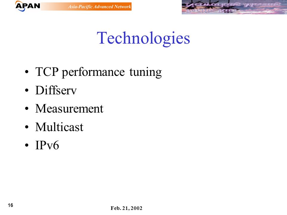16 Feb. 21, 2002 Technologies TCP performance tuning Diffserv Measurement Multicast IPv6