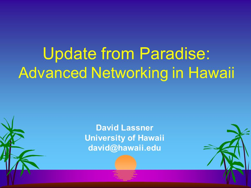David Lassner University of Hawaii david@hawaii.edu Update from Paradise: Advanced Networking in Hawaii