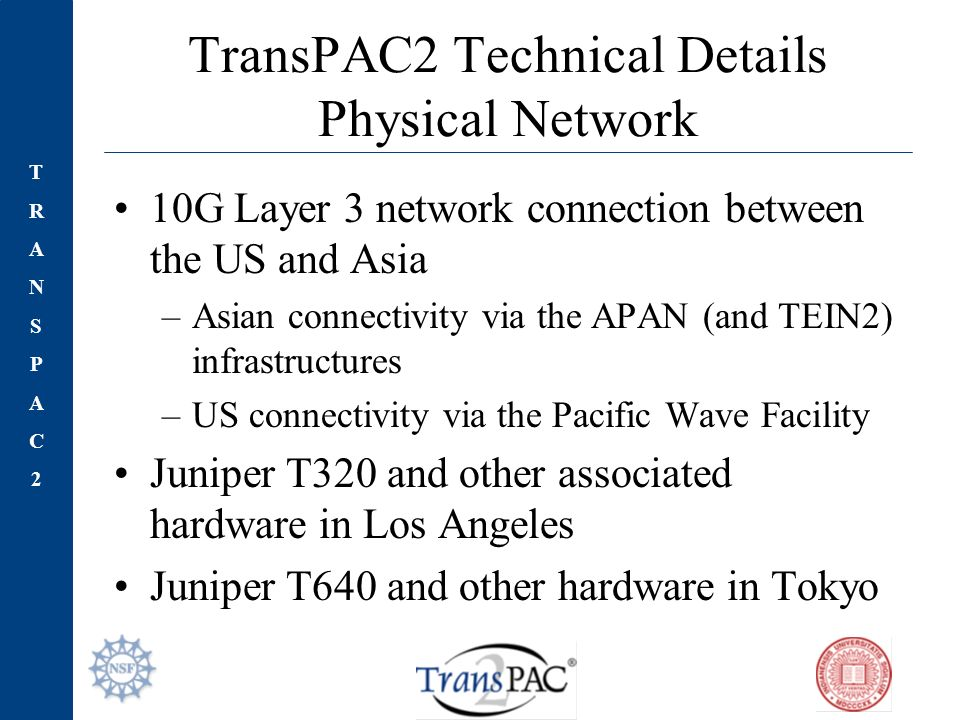 TRANSPAC2TRANSPAC2 TransPAC2 Technical Details Physical Network 10G Layer 3 network connection between the US and Asia –Asian connectivity via the APAN (and TEIN2) infrastructures –US connectivity via the Pacific Wave Facility Juniper T320 and other associated hardware in Los Angeles Juniper T640 and other hardware in Tokyo