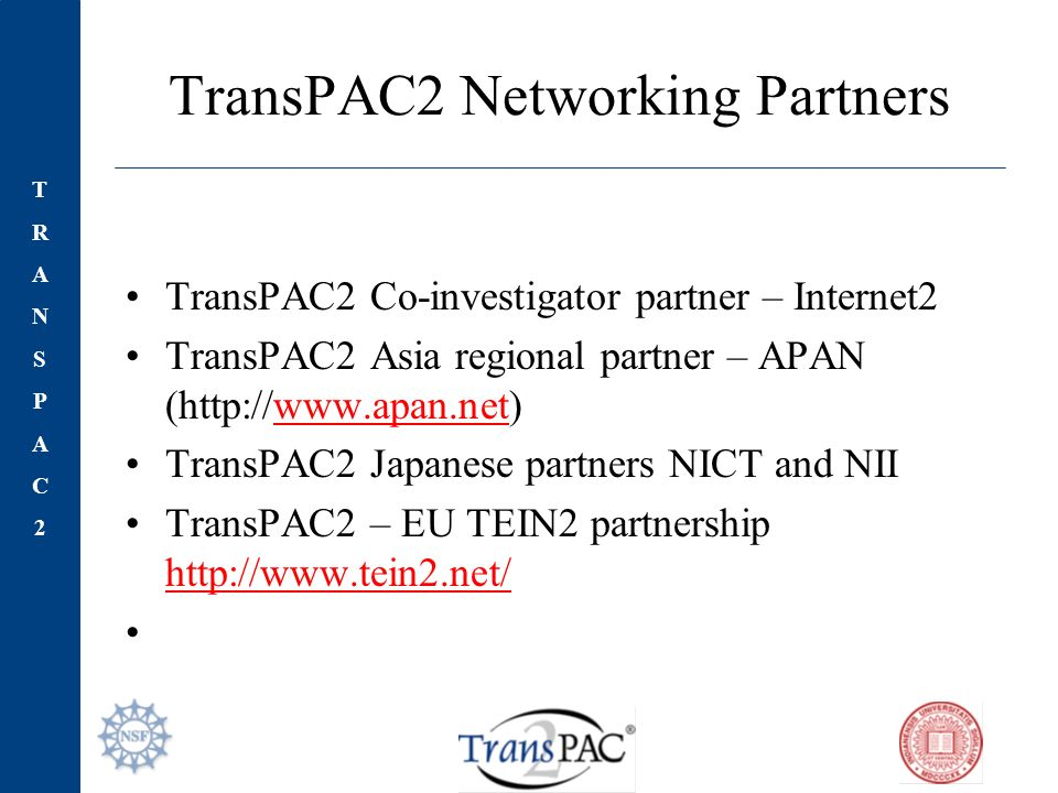 TRANSPAC2TRANSPAC2 TransPAC2 Networking Partners TransPAC2 Co-investigator partner – Internet2 TransPAC2 Asia regional partner – APAN (http://www.apan.net)www.apan.net TransPAC2 Japanese partners NICT and NII TransPAC2 – EU TEIN2 partnership http://www.tein2.net/ http://www.tein2.net/
