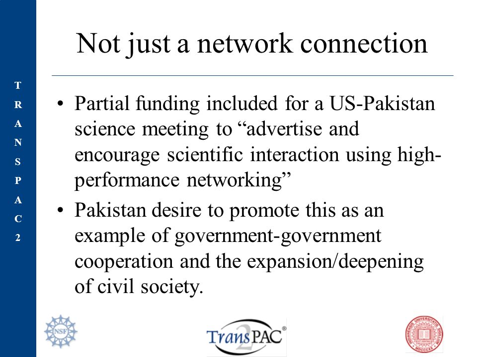 TRANSPAC2TRANSPAC2 Not just a network connection Partial funding included for a US-Pakistan science meeting to advertise and encourage scientific interaction using high- performance networking Pakistan desire to promote this as an example of government-government cooperation and the expansion/deepening of civil society.