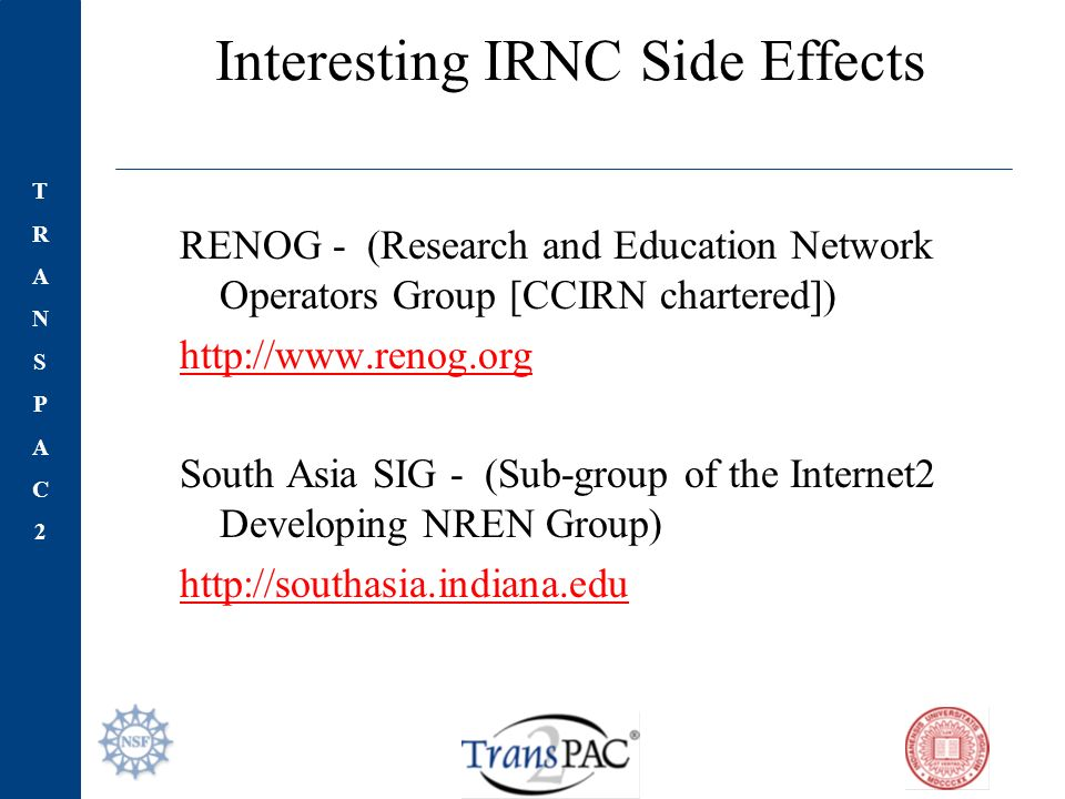 TRANSPAC2TRANSPAC2 Interesting IRNC Side Effects RENOG - (Research and Education Network Operators Group [CCIRN chartered]) http://www.renog.org South Asia SIG - (Sub-group of the Internet2 Developing NREN Group) http://southasia.indiana.edu
