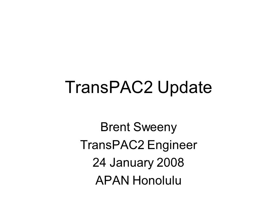 TransPAC2 Update Brent Sweeny TransPAC2 Engineer 24 January 2008 APAN Honolulu