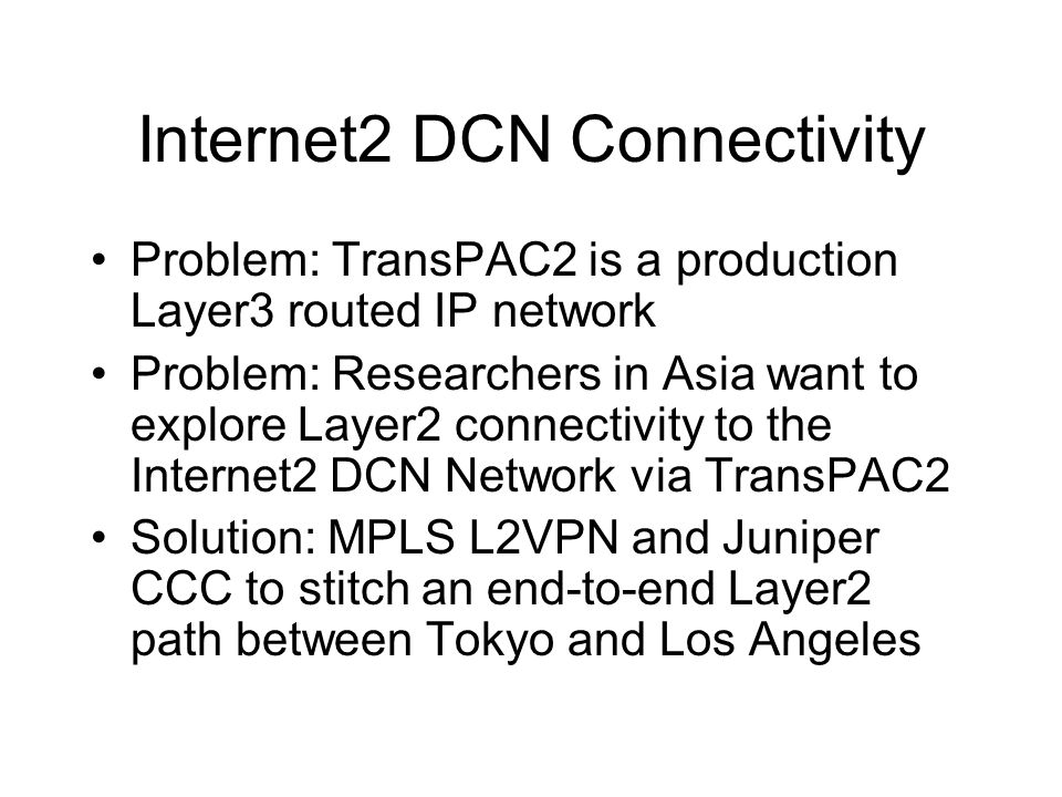 Internet2 DCN Connectivity Problem: TransPAC2 is a production Layer3 routed IP network Problem: Researchers in Asia want to explore Layer2 connectivity to the Internet2 DCN Network via TransPAC2 Solution: MPLS L2VPN and Juniper CCC to stitch an end-to-end Layer2 path between Tokyo and Los Angeles