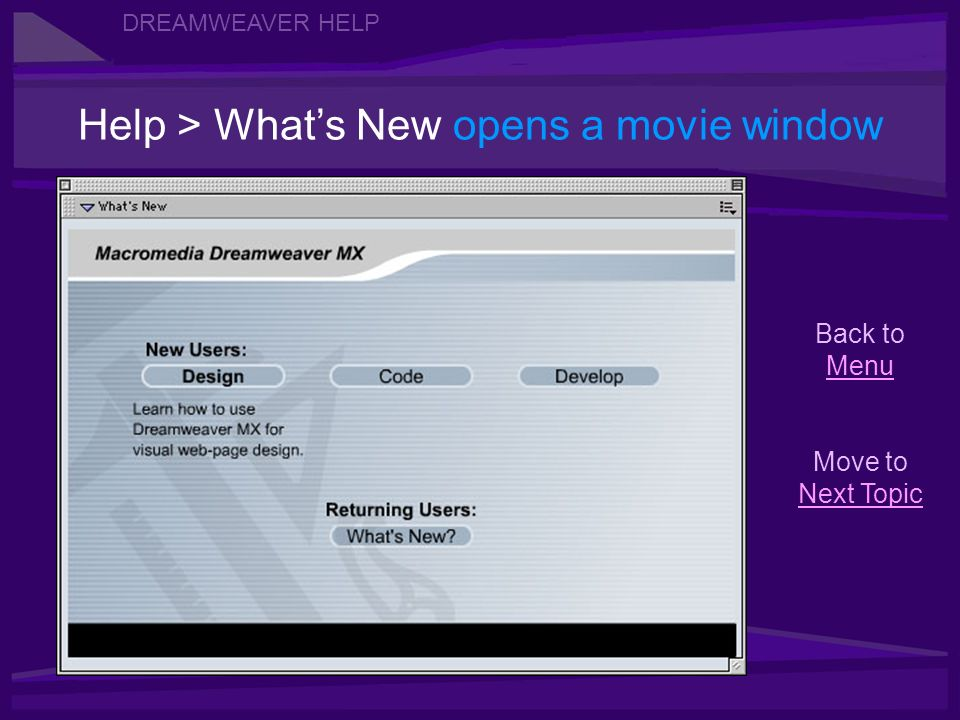 Help > Whats New opens a movie window DREAMWEAVER HELP Back to Menu Menu Move to Next Topic Next Topic