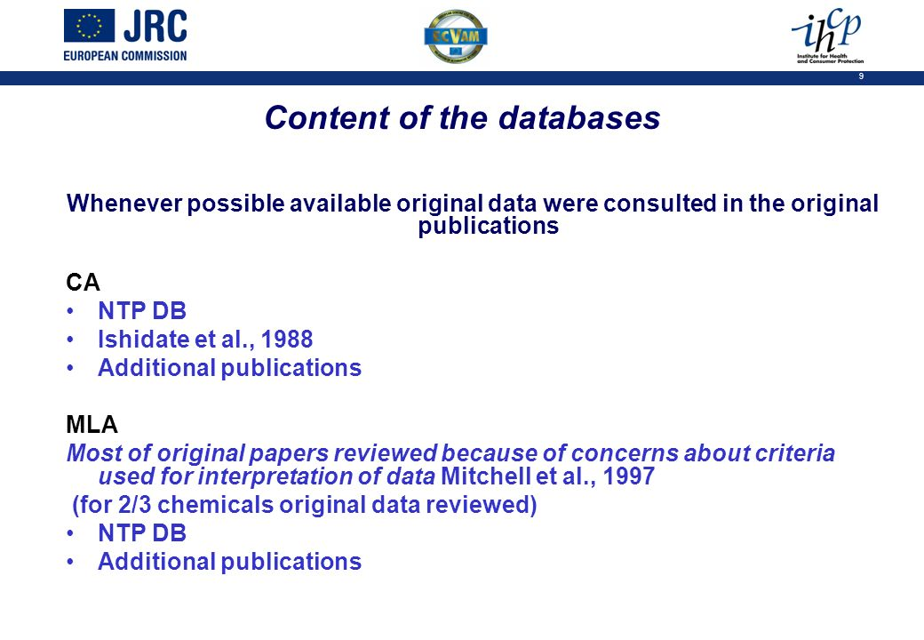 9 Content of the databases Whenever possible available original data were consulted in the original publications CA NTP DB Ishidate et al., 1988 Additional publications MLA Most of original papers reviewed because of concerns about criteria used for interpretation of data Mitchell et al., 1997 (for 2/3 chemicals original data reviewed) NTP DB Additional publications
