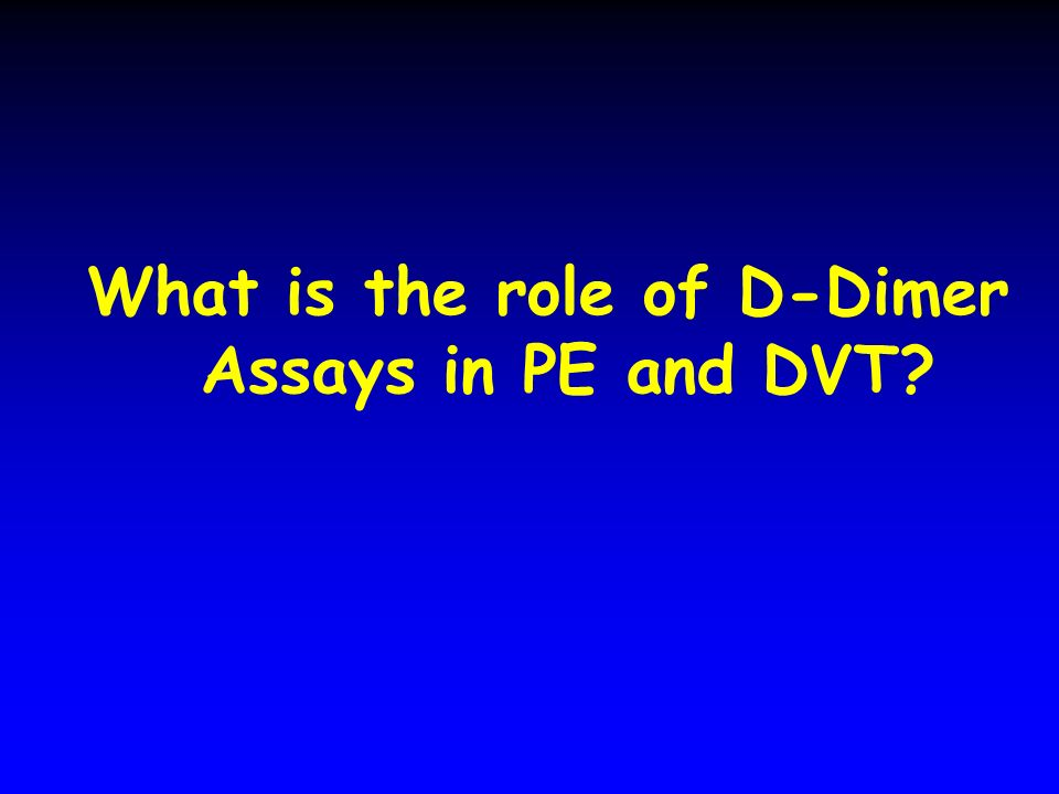 What is the role of D-Dimer Assays in PE and DVT