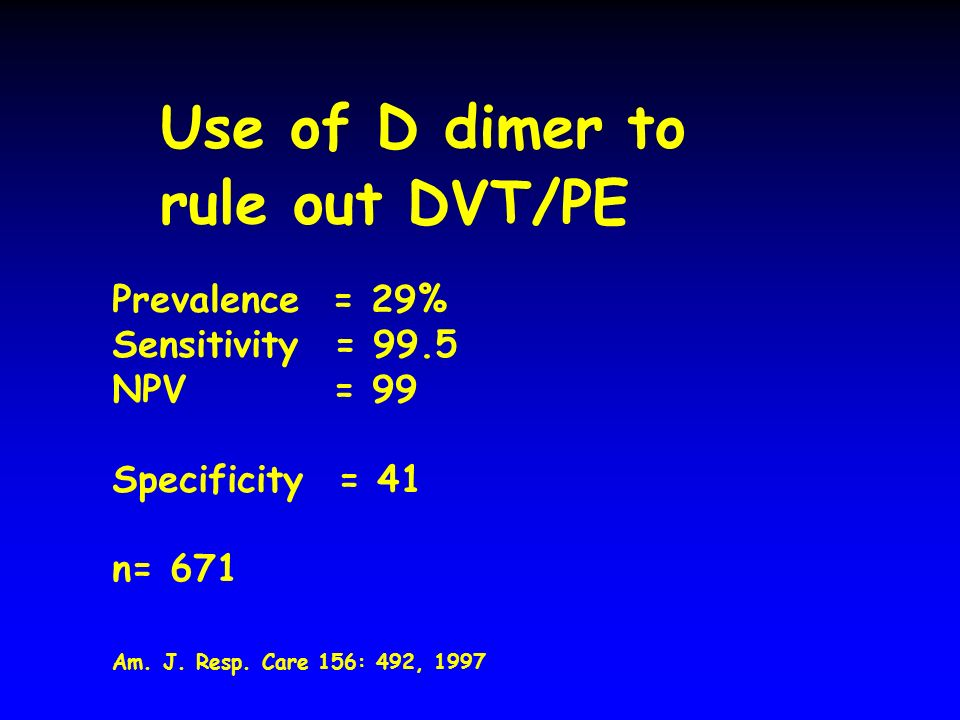 Use of D dimer to rule out DVT/PE Prevalence = 29% Sensitivity = 99.5 NPV = 99 Specificity = 41 n= 671 Am.