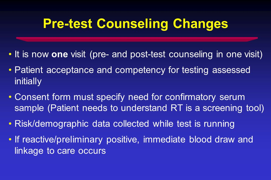 Pre-test Counseling Changes It is now one visit (pre- and post-test counseling in one visit) Patient acceptance and competency for testing assessed initially Consent form must specify need for confirmatory serum sample (Patient needs to understand RT is a screening tool) Risk/demographic data collected while test is running If reactive/preliminary positive, immediate blood draw and linkage to care occurs