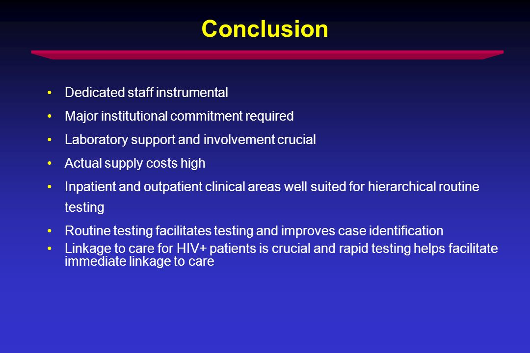 Conclusion Dedicated staff instrumental Major institutional commitment required Laboratory support and involvement crucial Actual supply costs high Inpatient and outpatient clinical areas well suited for hierarchical routine testing Routine testing facilitates testing and improves case identification Linkage to care for HIV+ patients is crucial and rapid testing helps facilitate immediate linkage to care