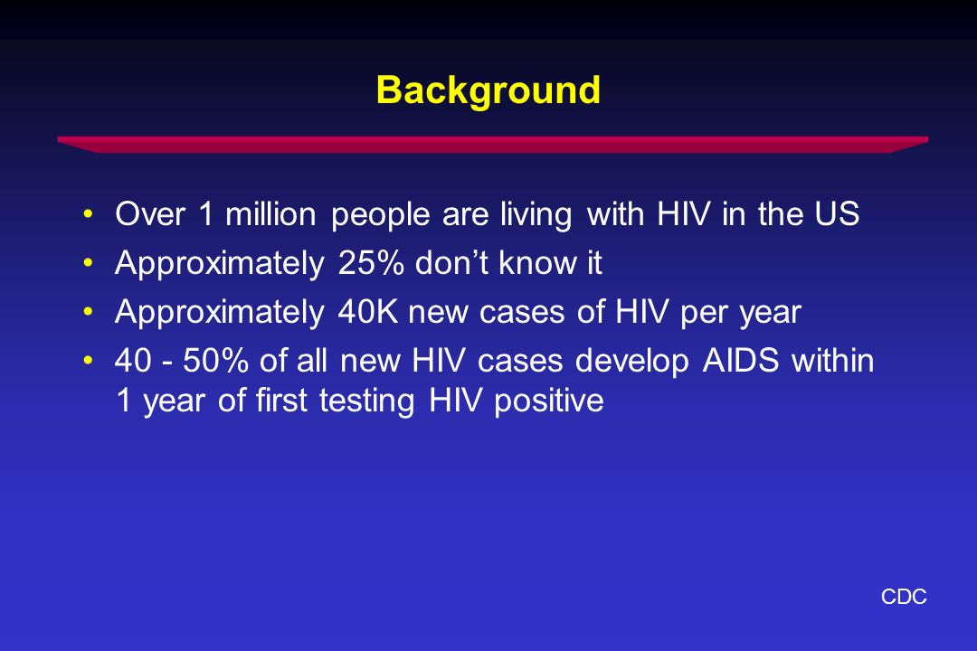 Background Over 1 million people are living with HIV in the US Approximately 25% dont know it Approximately 40K new cases of HIV per year 40 - 50% of all new HIV cases develop AIDS within 1 year of first testing HIV positive CDC