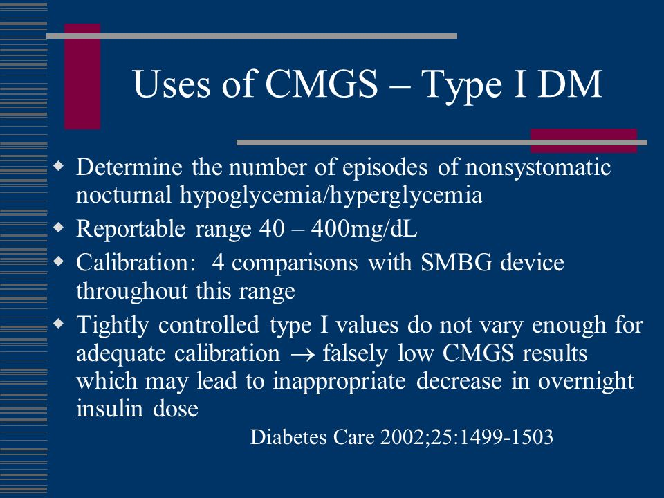 Uses of CMGS – Type I DM Determine the number of episodes of nonsystomatic nocturnal hypoglycemia/hyperglycemia Reportable range 40 – 400mg/dL Calibration: 4 comparisons with SMBG device throughout this range Tightly controlled type I values do not vary enough for adequate calibration falsely low CMGS results which may lead to inappropriate decrease in overnight insulin dose Diabetes Care 2002;25:1499-1503