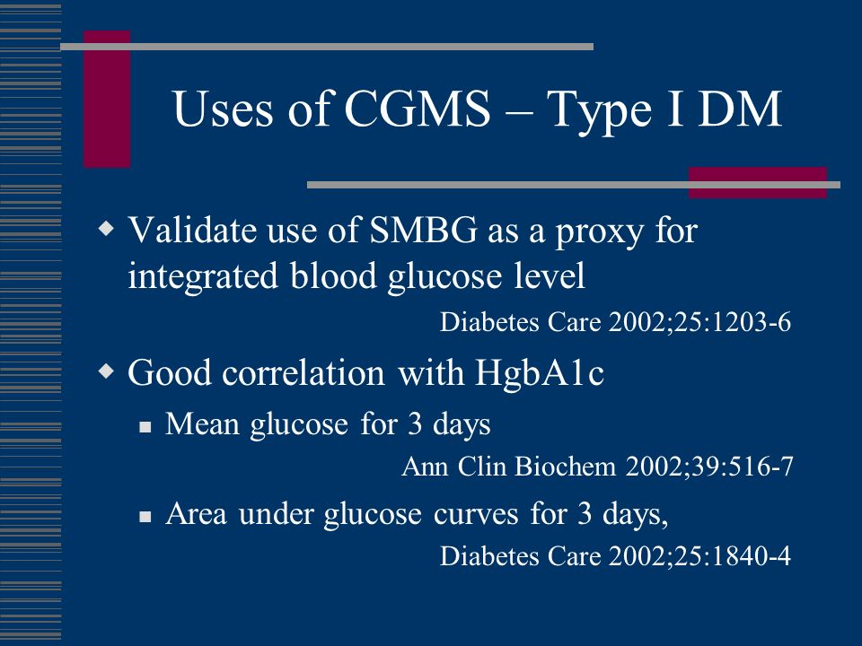 Uses of CGMS – Type I DM Validate use of SMBG as a proxy for integrated blood glucose level Diabetes Care 2002;25:1203-6 Good correlation with HgbA1c Mean glucose for 3 days Ann Clin Biochem 2002;39:516-7 Area under glucose curves for 3 days, Diabetes Care 2002;25:1840-4