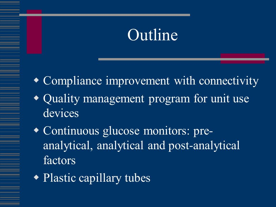 Outline Compliance improvement with connectivity Quality management program for unit use devices Continuous glucose monitors: pre- analytical, analytical and post-analytical factors Plastic capillary tubes