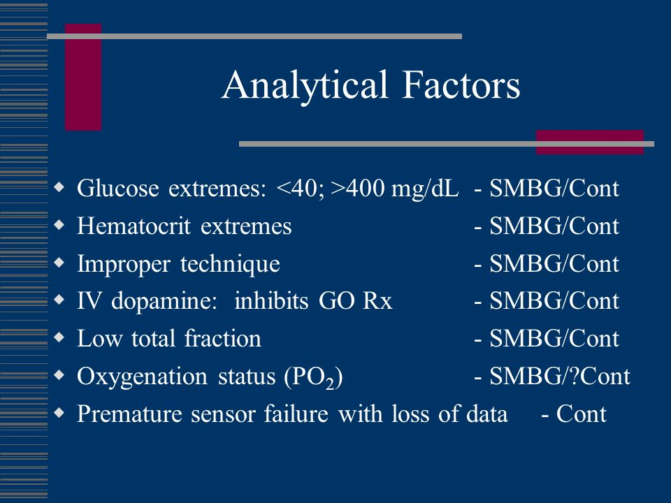 Analytical Factors Glucose extremes: 400 mg/dL - SMBG/Cont Hematocrit extremes - SMBG/Cont Improper technique - SMBG/Cont IV dopamine: inhibits GO Rx - SMBG/Cont Low total fraction - SMBG/Cont Oxygenation status (PO 2 ) - SMBG/ Cont Premature sensor failure with loss of data - Cont