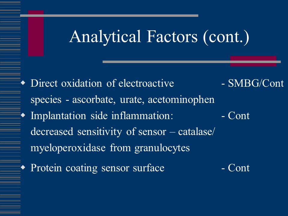 Analytical Factors (cont.) Direct oxidation of electroactive - SMBG/Cont species - ascorbate, urate, acetominophen Implantation side inflammation: - Cont decreased sensitivity of sensor – catalase/ myeloperoxidase from granulocytes Protein coating sensor surface- Cont