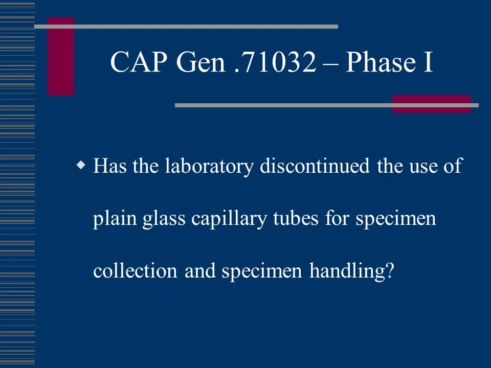 CAP Gen.71032 – Phase I Has the laboratory discontinued the use of plain glass capillary tubes for specimen collection and specimen handling