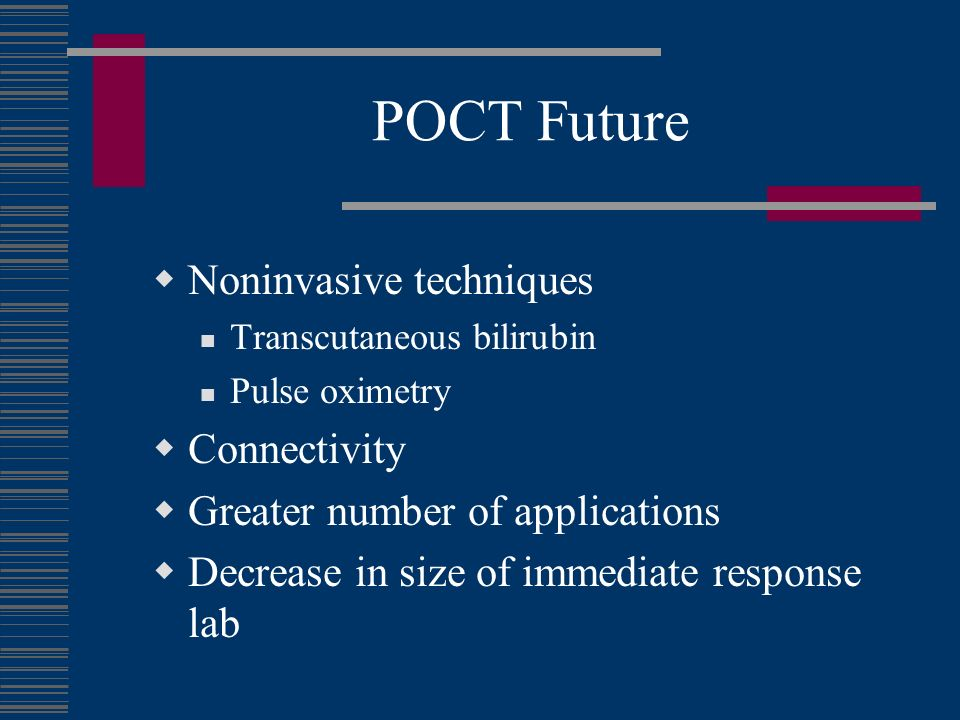 POCT Future Noninvasive techniques Transcutaneous bilirubin Pulse oximetry Connectivity Greater number of applications Decrease in size of immediate response lab