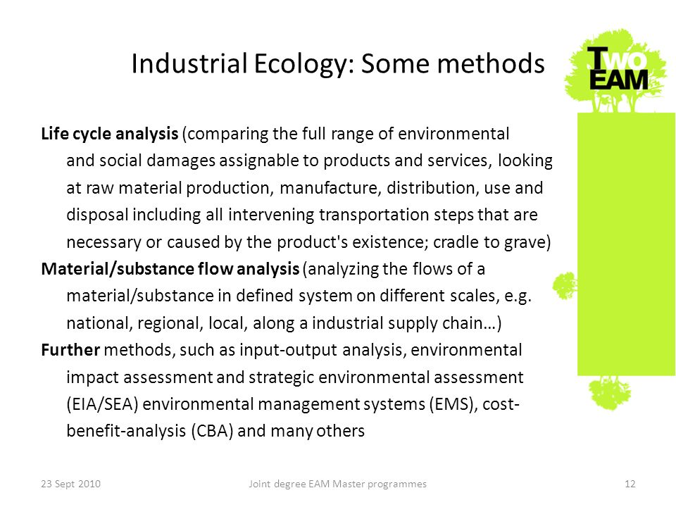 Industrial Ecology: Some methods Life cycle analysis (comparing the full range of environmental and social damages assignable to products and services, looking at raw material production, manufacture, distribution, use and disposal including all intervening transportation steps that are necessary or caused by the product s existence; cradle to grave) Material/substance flow analysis (analyzing the flows of a material/substance in defined system on different scales, e.g.