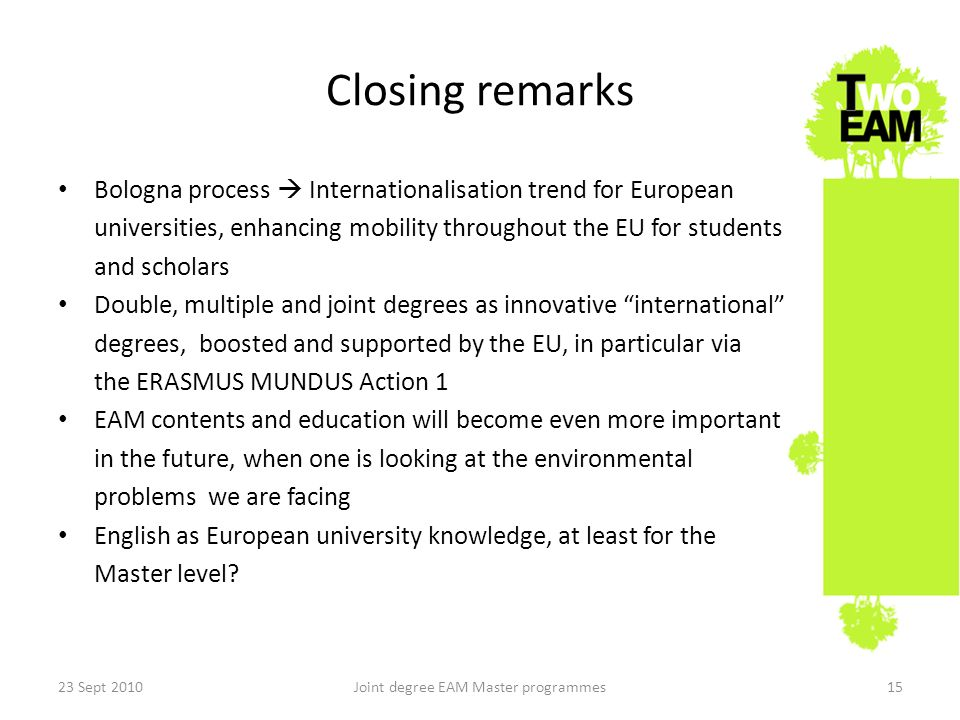 Closing remarks Bologna process Internationalisation trend for European universities, enhancing mobility throughout the EU for students and scholars Double, multiple and joint degrees as innovative international degrees, boosted and supported by the EU, in particular via the ERASMUS MUNDUS Action 1 EAM contents and education will become even more important in the future, when one is looking at the environmental problems we are facing English as European university knowledge, at least for the Master level.