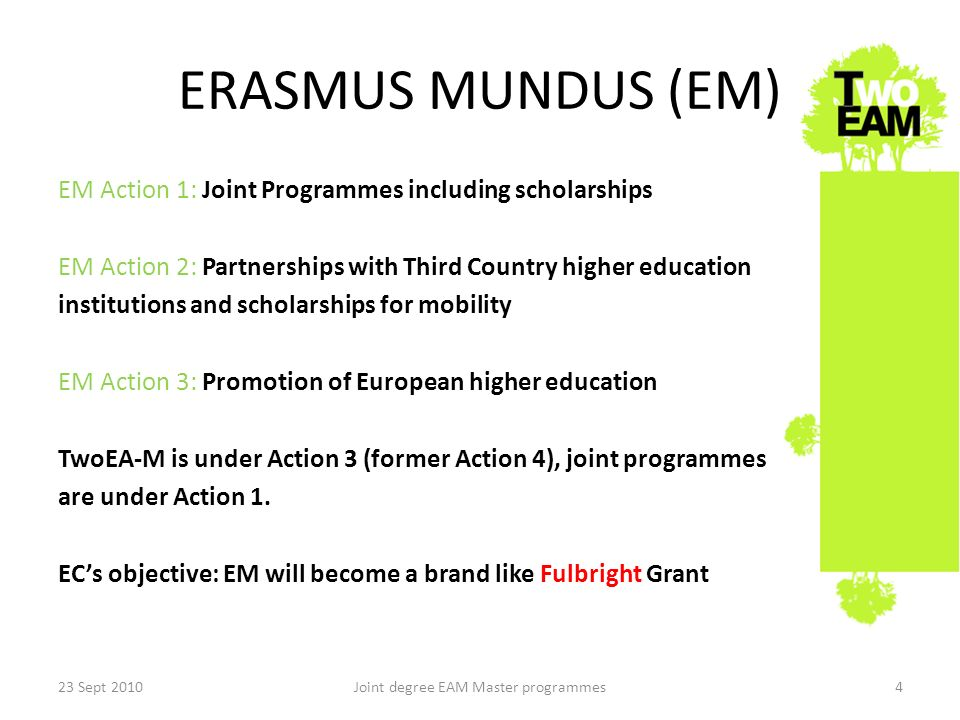 ERASMUS MUNDUS (EM) EM Action 1: Joint Programmes including scholarships EM Action 2: Partnerships with Third Country higher education institutions and scholarships for mobility EM Action 3: Promotion of European higher education TwoEA-M is under Action 3 (former Action 4), joint programmes are under Action 1.