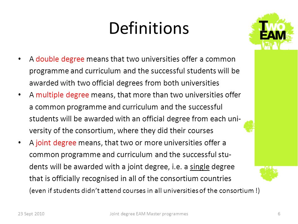 Definitions A double degree means that two universities offer a common programme and curriculum and the successful students will be awarded with two official degrees from both universities A multiple degree means, that more than two universities offer a common programme and curriculum and the successful students will be awarded with an official degree from each uni- versity of the consortium, where they did their courses A joint degree means, that two or more universities offer a common programme and curriculum and the successful stu- dents will be awarded with a joint degree, i.e.