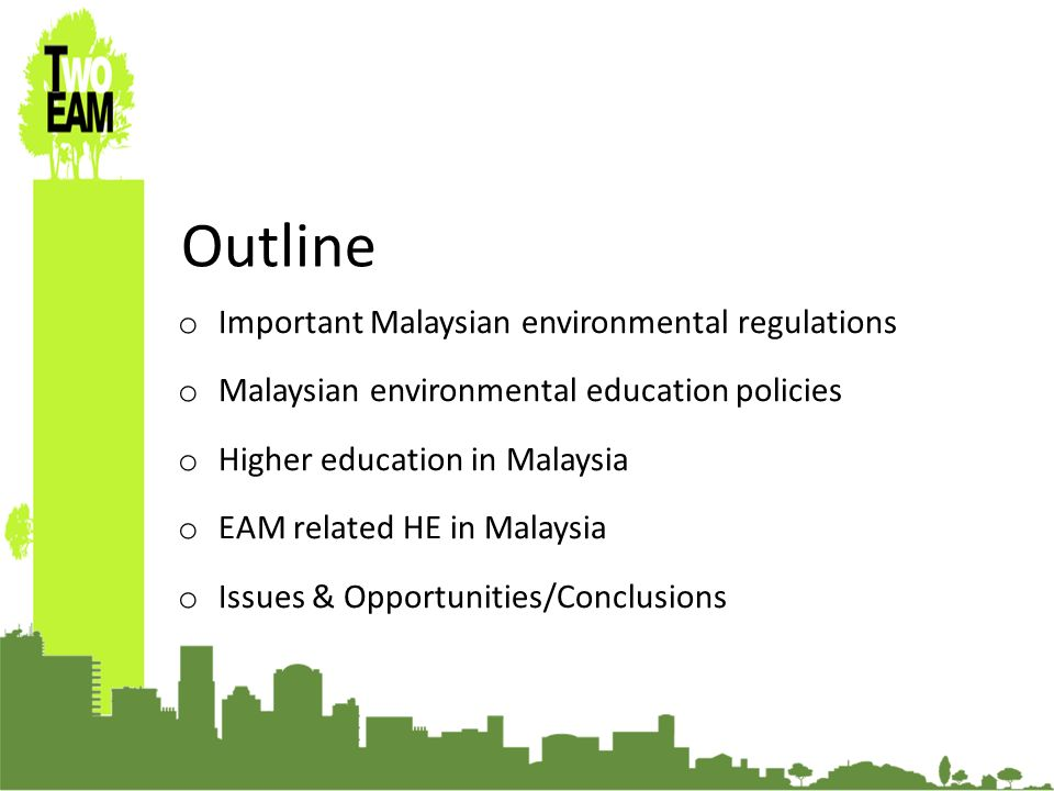 o Important Malaysian environmental regulations o Malaysian environmental education policies o Higher education in Malaysia o EAM related HE in Malaysia o Issues & Opportunities/Conclusions Outline