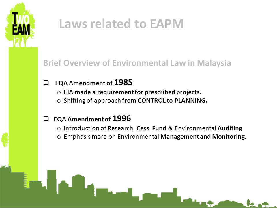 23-24 Sept 2010, University of Graz, Austria Laws related to EAPM Brief Overview of Environmental Law in Malaysia EQA Amendment of 1985 o EIA made a requirement for prescribed projects.