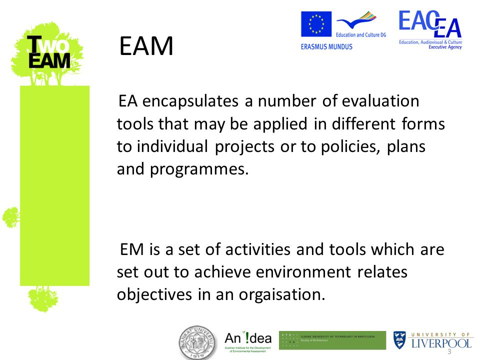 3 EAM EA encapsulates a number of evaluation tools that may be applied in different forms to individual projects or to policies, plans and programmes.