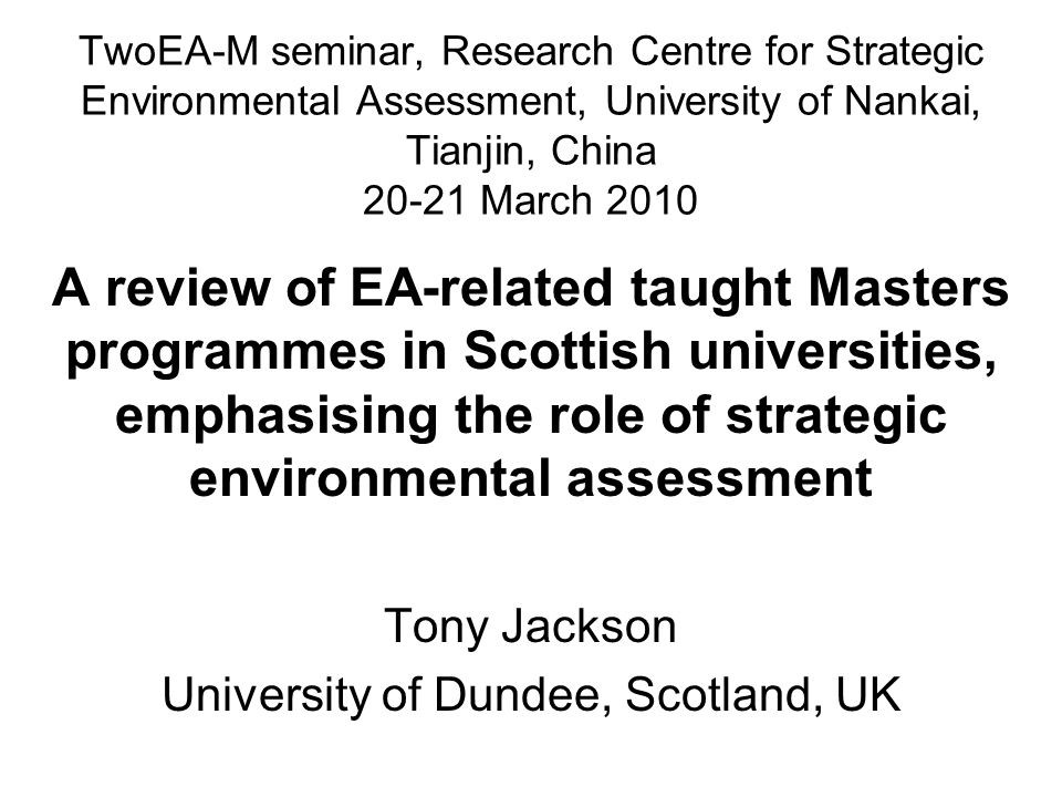 TwoEA-M seminar, Research Centre for Strategic Environmental Assessment, University of Nankai, Tianjin, China 20-21 March 2010 A review of EA-related taught Masters programmes in Scottish universities, emphasising the role of strategic environmental assessment Tony Jackson University of Dundee, Scotland, UK